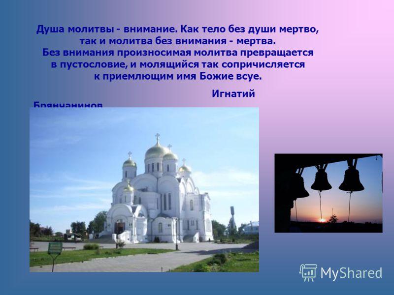 Душа молитвы - внимание. Как тело без души мертво, так и молитва без внимания - мертва. Без внимания произносимая молитва превращается в пустословие, и молящийся так сопричисляется к приемлющим имя Божие всуе. Игнатий Брянчанинов
