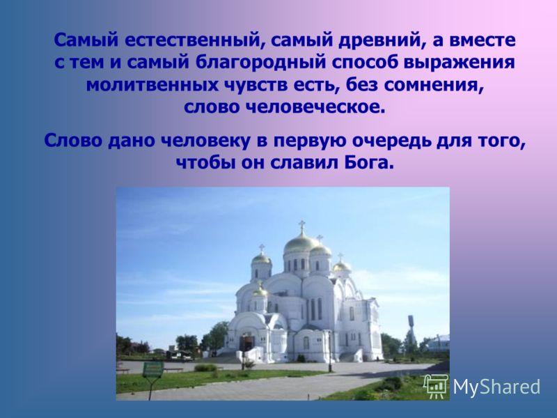 Самый естественный, самый древний, а вместе с тем и самый благородный способ выражения молитвенных чувств есть, без сомнения, слово человеческое. Слово дано человеку в первую очередь для того, чтобы он славил Бога.
