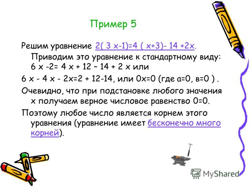 Пример 5 Решим уравнение 2( 3 х-1)=4 ( х+3)- 14 +2х. Приводим это уравнение к стандартному виду: 6 х -2= 4 х + 12 – 14 + 2 х или 6 х - 4 х - 2х=2 + 12-14, или 0х=0 (где а=0, в=0 ). Очевидно, что при подстановке любого значения х получаем верное число