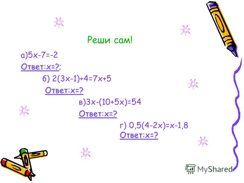 Реши сам! а)5х-7=-2 Ответ:х=? Ответ:х=?; б) 2(3х-1)+4=7х+5 Ответ:х=? Ответ:х=? в)3х-(10+5х)=54 Ответ:х=? Ответ:х=? г) 0,5(4-2х)=х-1,8 Ответ:х=? Ответ:х=?