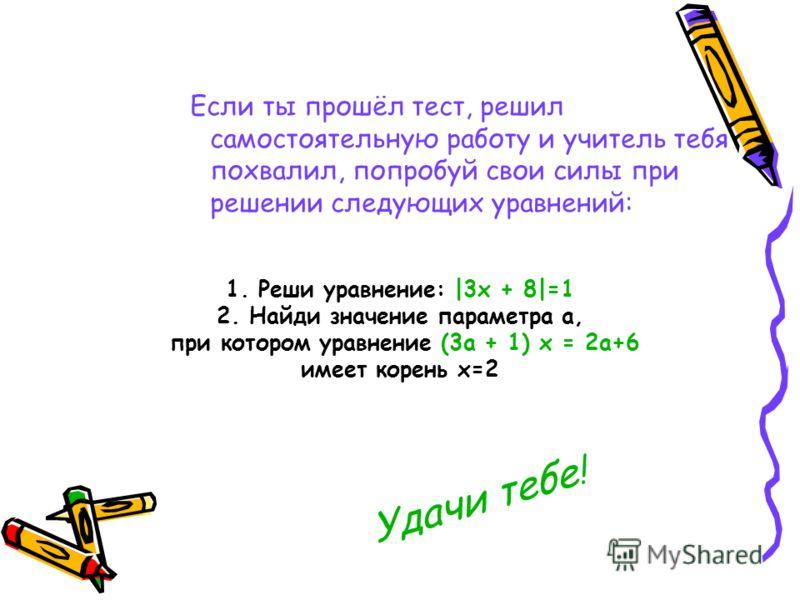Если ты прошёл тест, решил самостоятельную работу и учитель тебя похвалил, попробуй свои силы при решении следующих уравнений: 1. Реши уравнение: |3х + 8|=1 2. Найди значение параметра а, при котором уравнение (3а + 1) х = 2а+6 имеет корень х=2 Удачи