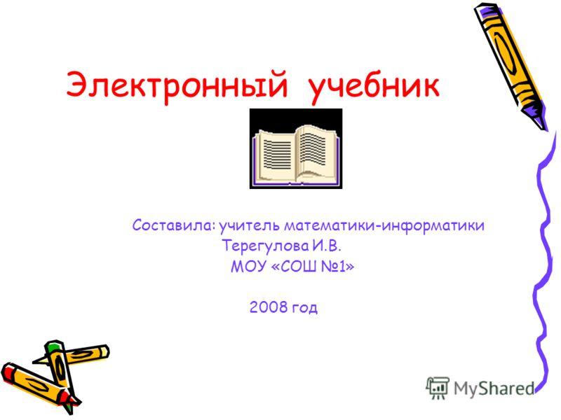 Электронный учебник Составила: учитель математики-информатики Терегулова И.В. МОУ «СОШ 1» 2008 год