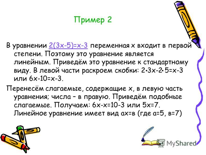 Пример 2 В уравнении 2(3х-5)=х-3 переменная х входит в первой степени. Поэтому это уравнение является линейным. Приведём это уравнение к стандартному виду. В левой части раскроем скобки: 2 3х-2 5=х-3 или 6х-10=х-3. Перенесём слагаемые, содержащие х,