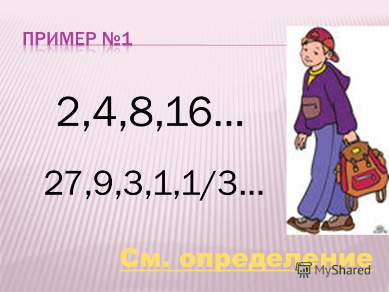 2,4,8,16… 27,9,3,1,1/3… См. определение