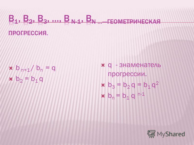 b n+1 / b n = q b 2 = b 1 q q - знаменатель прогрессии. b 3 = b 2 q = b 1 q 2 b n = b 1 q n-1