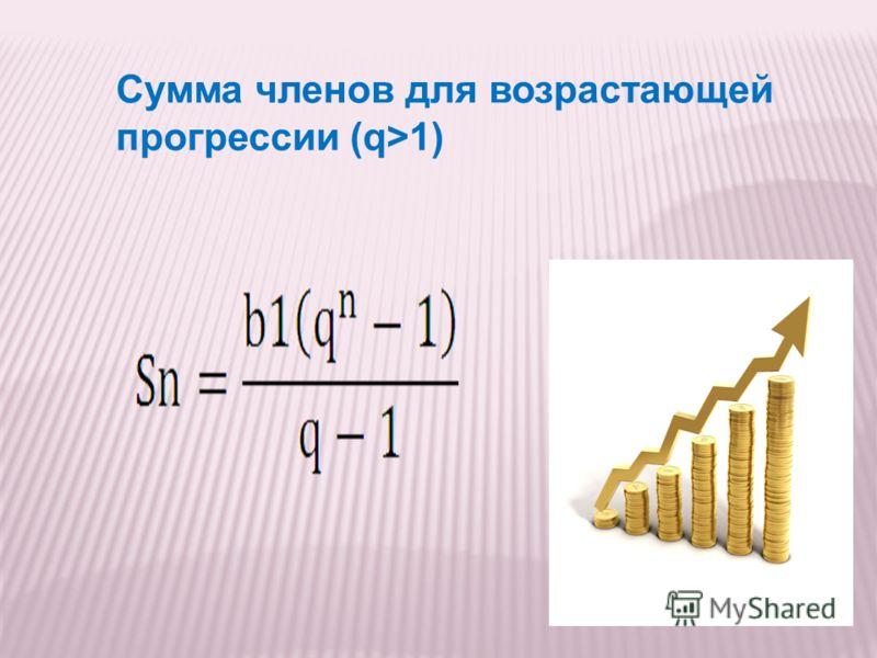 Сумма членов для возрастающей прогрессии (q>1)
