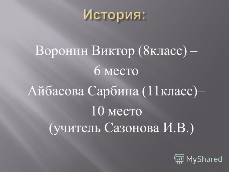 Воронин Виктор (8 класс ) – 6 место Айбасова Сарбина (11 класс )– 10 место ( учитель Сазонова И. В.)
