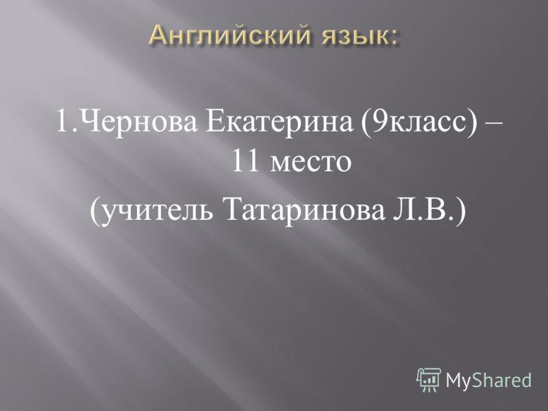 1. Чернова Екатерина (9 класс ) – 11 место ( учитель Татаринова Л. В.)