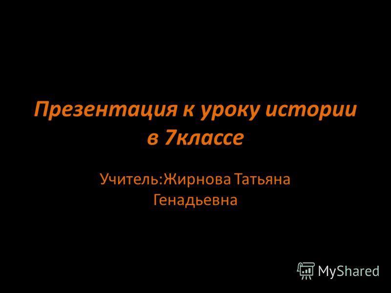 Презентация к уроку истории в 7классе Учитель:Жирнова Татьяна Генадьевна