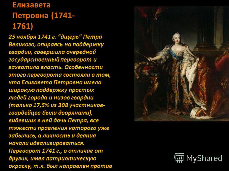 Елизавета Петровна (1741- 1761) 25 ноября 1741 г. дщерь Петра Великого, опираясь на поддержку гвардии, совершила очередной государственный переворот и захватила власть. Особенности этого переворота состояли в том, что Елизавета Петровна имела широкую