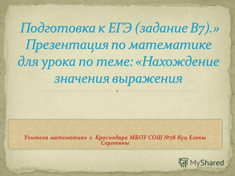 Учителя математики г. Краснодара МБОУ СОШ 78 Куц Елены Сергеевны