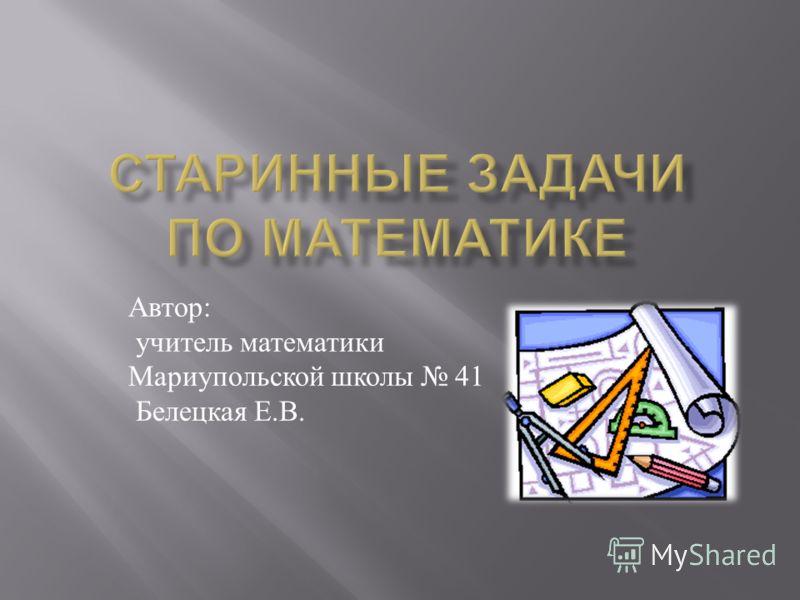 Автор : учитель математики Мариупольской школы 41 Белецкая Е. В.