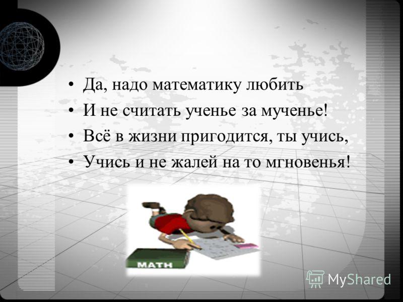 Да, надо математику любить И не считать ученье за мученье! Всё в жизни пригодится, ты учись, Учись и не жалей на то мгновенья!