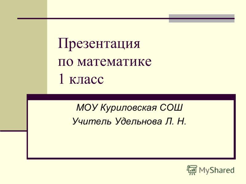 Презентация по математике 1 класс МОУ Куриловская СОШ Учитель Удельнова Л. Н.
