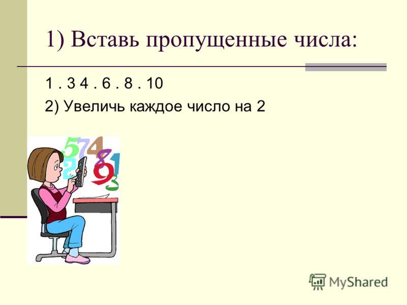 1) Вставь пропущенные числа: 1. 3 4. 6. 8. 10 2) Увеличь каждое число на 2