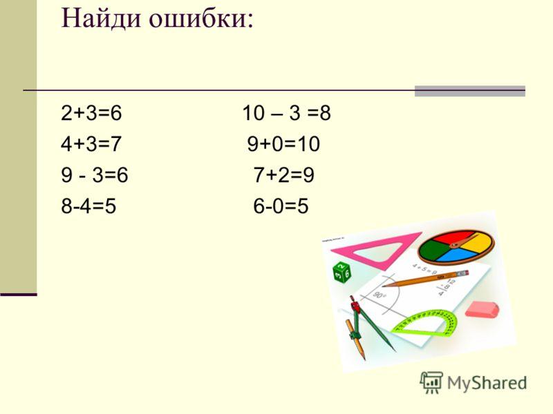 Найди ошибки: 2+3=6 10 – 3 =8 4+3=7 9+0=10 9 - 3=6 7+2=9 8-4=5 6-0=5