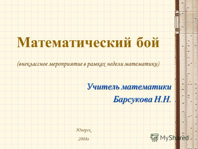 Математический бой Учитель математики Барсукова Н.Н. Югорск 2008г (внеклассное мероприятие в рамках недели математики)