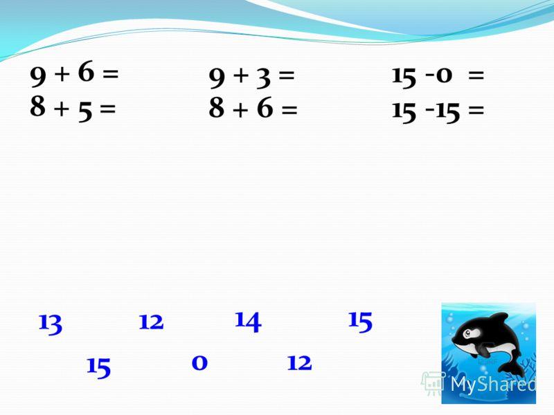 9 + 6 = 9 + 3 =15 -0 = 15 8 + 5 = 8 + 6 =15 -15 = 1312 14 12 15 0