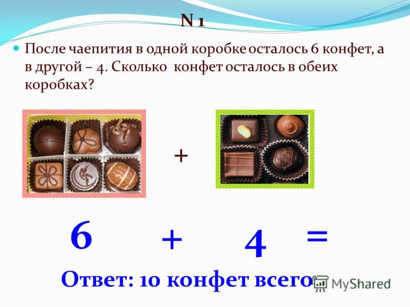 После чаепития в одной коробке осталось 6 конфет, а в другой – 4. Сколько конфет осталось в обеих коробках? 6 N 1 4 + + = Ответ: 10 конфет всего