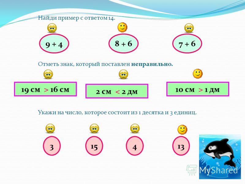 9 + 4 Найди пример с ответом 14. Отметь знак, который поставлен неправильно. Укажи на число, которое состоит из 1 десятка и 3 единиц. 8 + 67 + 6 19 см > 16 см 3 2 см < 2 дм 10 см > 1 дм 15413