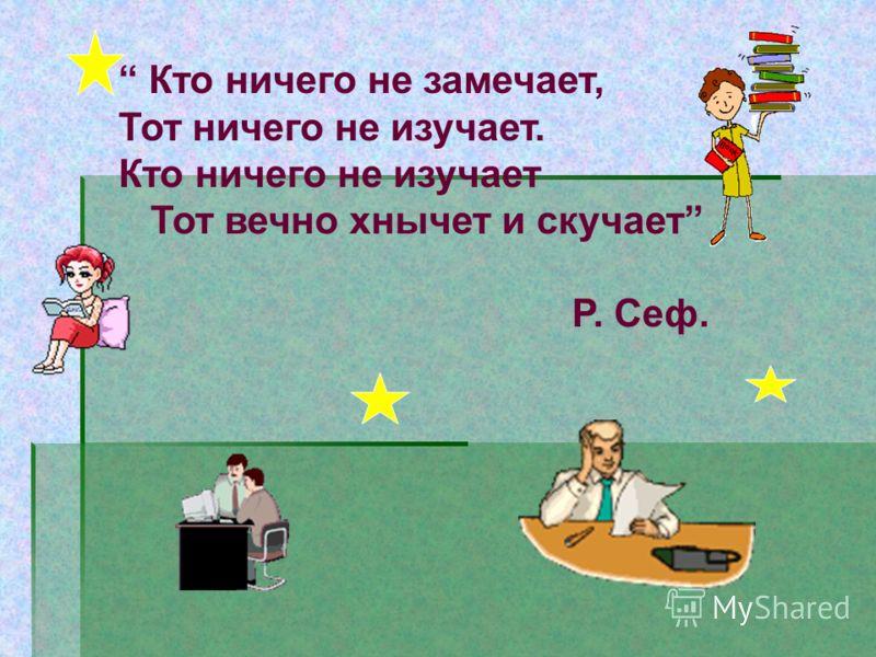 Кто ничего не замечает, Тот ничего не изучает. Кто ничего не изучает Тот вечно хнычет и скучает Р. Сеф.