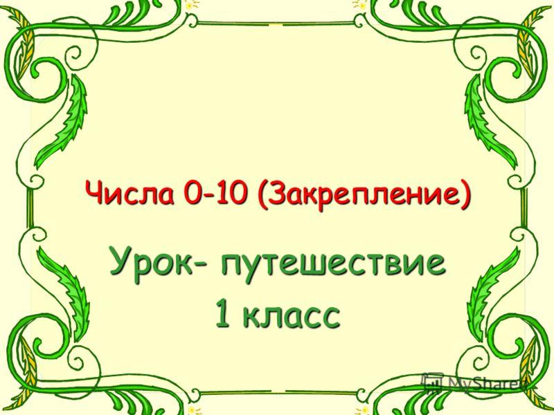 Числа 0-10 (Закрепление) Числа 0-10 (Закрепление) Урок- путешествие 1 класс