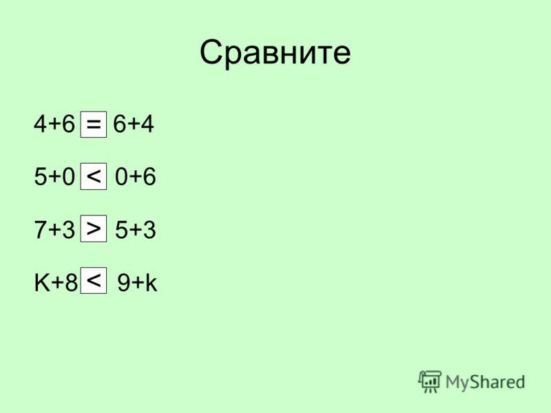 Сравните 4+6 6+4 5+0 0+6 7+3 5+3 K+8 9+k = < >