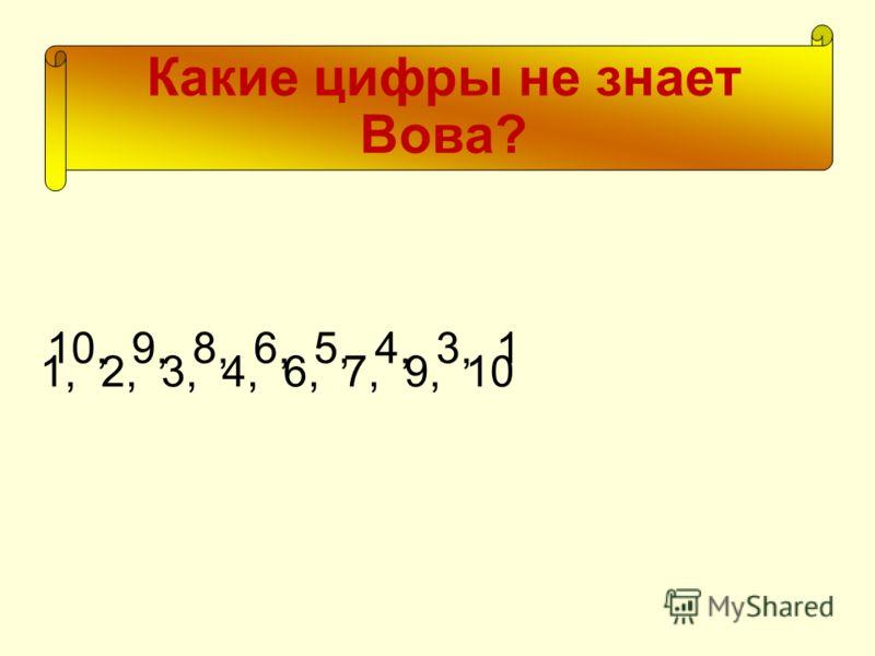Какие цифры не знает Вова? 1, 2, 3, 4, 6, 7, 9, 10 10, 9, 8, 6, 5, 4, 3, 1