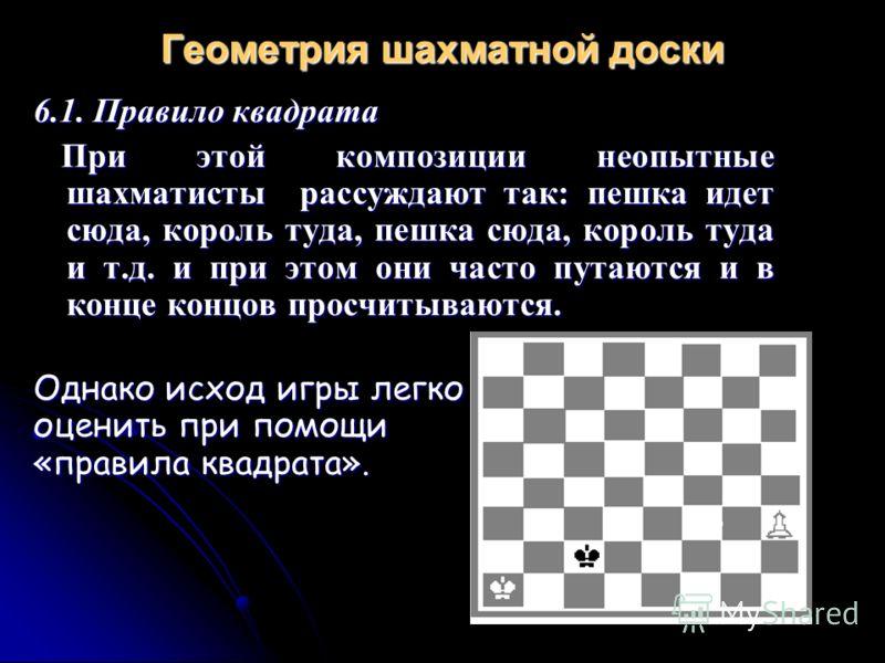 Геометрия шахматной доски 6.1. Правило квадрата При этой композиции неопытные шахматисты рассуждают так: пешка идет сюда, король туда, пешка сюда, король туда и т.д. и при этом они часто путаются и в конце концов просчитываются. При этой композиции н
