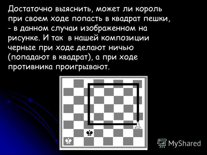 Достаточно выяснить, может ли король при своем ходе попасть в квадрат пешки, - в данном случаи изображенном на рисунке. И так в нашей композиции черные при ходе делают ничью (попадают в квадрат), а при ходе противника проигрывают.