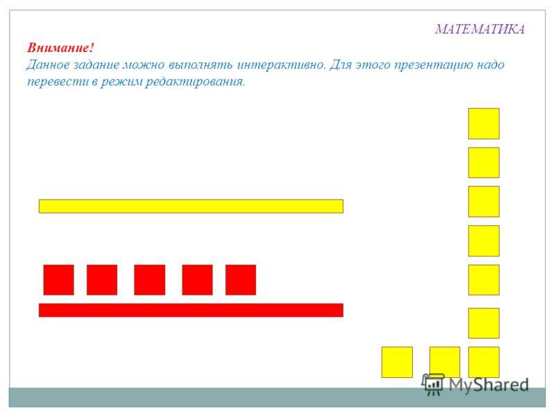 МАТЕМАТИКА Внимание! Данное задание можно выполнять интерактивно. Для этого презентацию надо перевести в режим редактирования.
