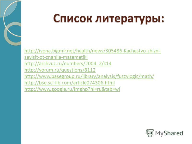 Список литературы: http://ivona.bigmir.net/health/news/305486-Kachestvo-zhizni- zavisit-ot-znanija-matematiki http://archvuz.ru/numbers/2004_2/k14 http://vorum.ru/questions/8112 http://www.basegroup.ru/library/analysis/fuzzylogic/math/ http://bse.sci