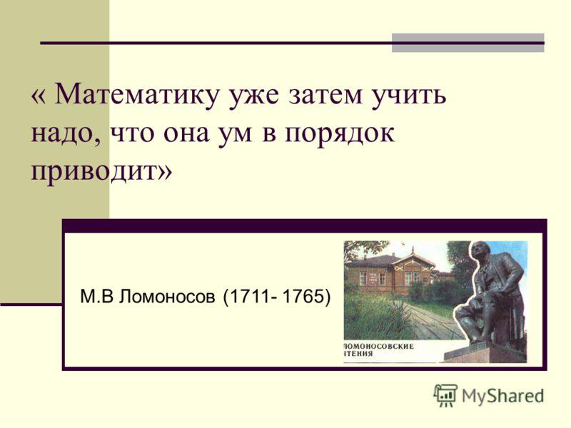 « Математику уже затем учить надо, что она ум в порядок приводит» М.В Ломоносов (1711- 1765)