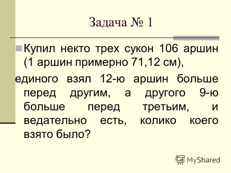 Задача 1 Купил некто трех сукон 106 аршин (1 аршин примерно 71,12 см), единого взял 12-ю аршин больше перед другим, а другого 9-ю больше перед третьим, и ведательно есть, колико коего взято было?