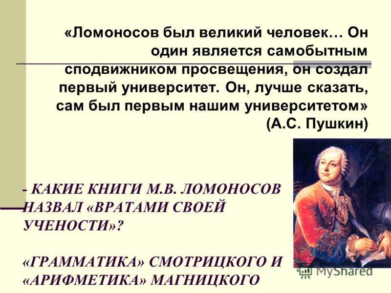 - КАКИЕ КНИГИ М.В. ЛОМОНОСОВ НАЗВАЛ «ВРАТАМИ СВОЕЙ УЧЕНОСТИ»? «ГРАММАТИКА» СМОТРИЦКОГО И «АРИФМЕТИКА» МАГНИЦКОГО «Ломоносов был великий человек… Он один является самобытным сподвижником просвещения, он создал первый университет. Он, лучше сказать, са
