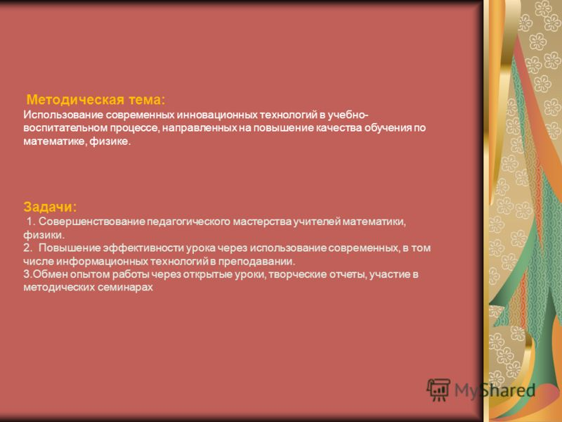 Методическая тема: Использование современных инновационных технологий в учебно- воспитательном процессе, направленных на повышение качества обучения по математике, физике. Задачи: 1. Совершенствование педагогического мастерства учителей математики, ф