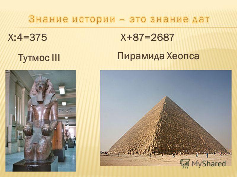 Х:4=375 Х+87=2687 Тутмос III Пирамида Хеопса