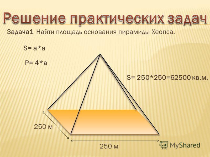 Задача1 Найти площадь основания пирамиды Хеопса. 250 м S= 250*250=62500 кв.м. S= a*a P= 4*a