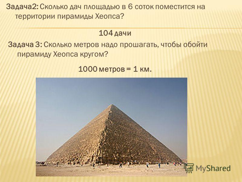 Задача2: Сколько дач площадью в 6 соток поместится на территории пирамиды Хеопса? 104 дачи Задача 3: Сколько метров надо прошагать, чтобы обойти пирамиду Хеопса кругом? 1000 метров = 1 км.