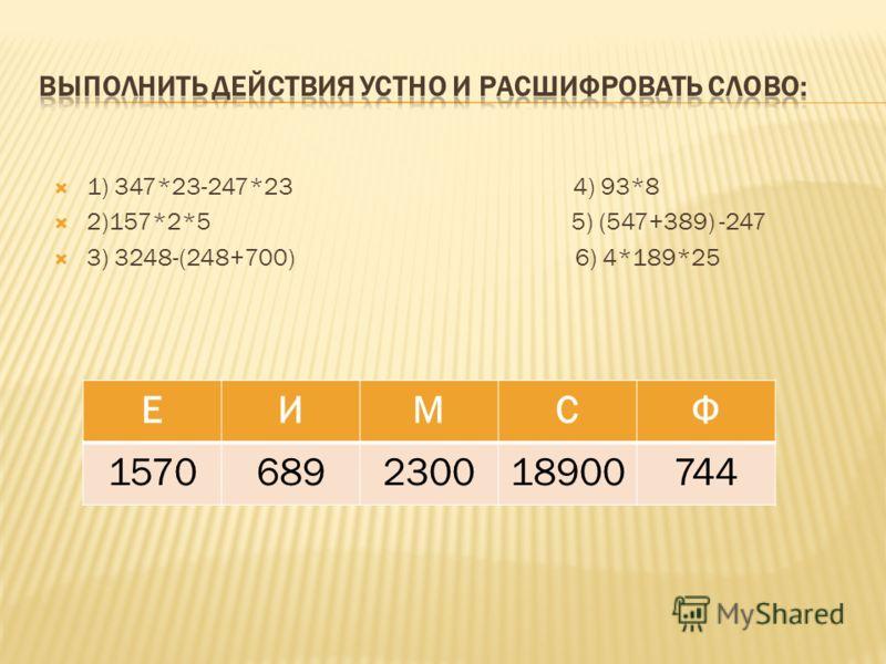 1) 347*23-247*23 4) 93*8 2)157*2*5 5) (547+389) -247 3) 3248-(248+700) 6) 4*189*25 ЕИМСФ 1570689230018900744