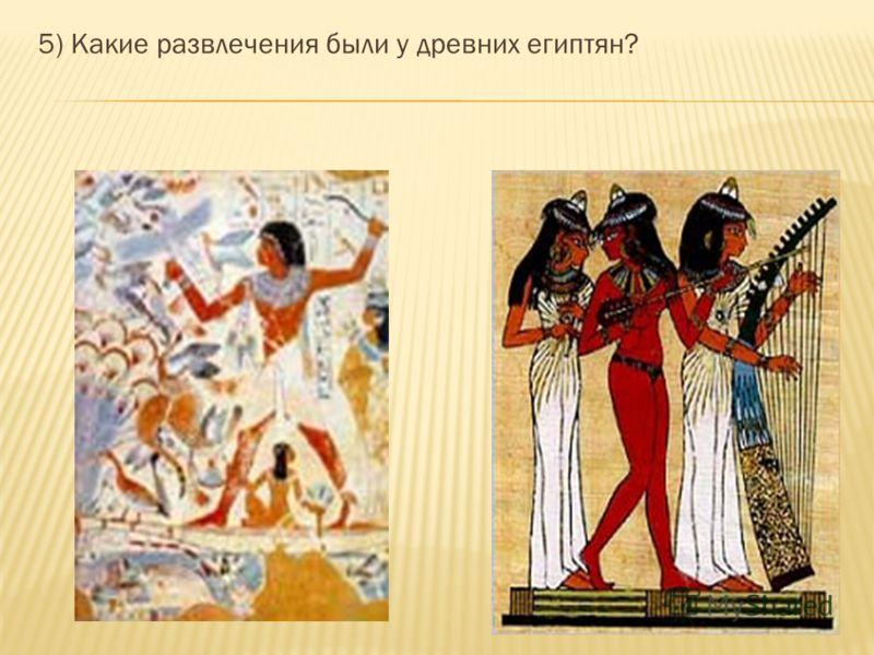 5) Какие развлечения были у древних египтян?