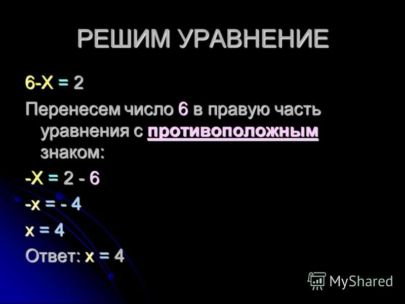 РЕШИМ УРАВНЕНИЕ 6-Х = 2 Перенесем число 6 в правую часть уравнения с противоположным знаком: -Х = 2 - 6 -х = - 4 х = 4 Ответ: х = 4