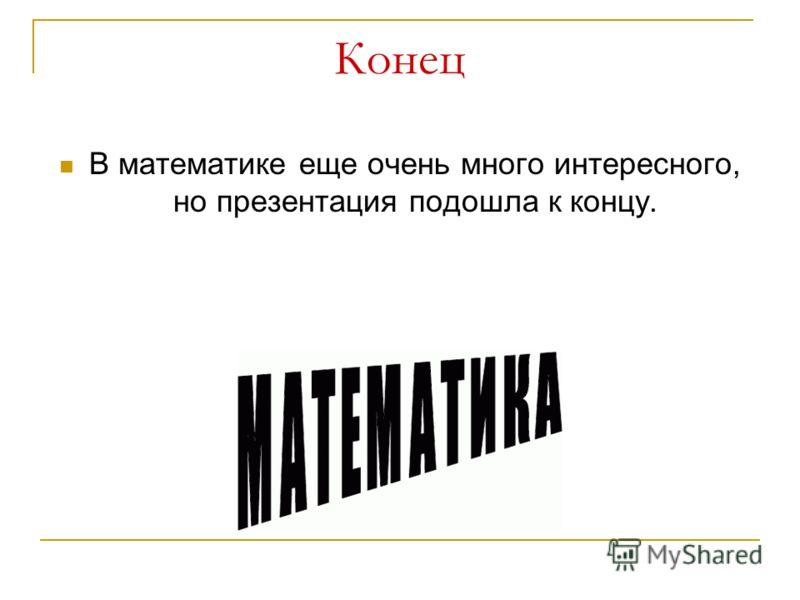 Конец В математике еще очень много интересного, но презентация подошла к концу.