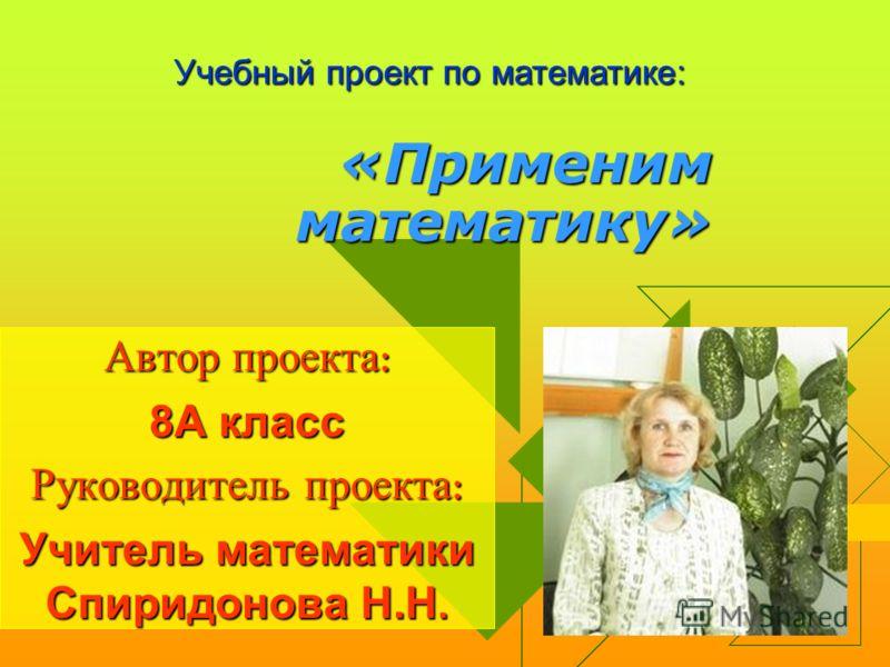 «Применим математику» Автор проекта : 8А класс Руководитель проекта : Учитель математики Спиридонова Н.Н. Учебный проект по математике: