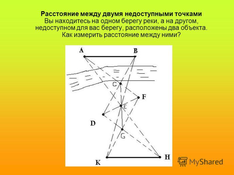Расстояние между двумя недоступными точками Вы находитесь на одном берегу реки, а на другом, недоступном для вас берегу, расположены два объекта. Как измерить расстояние между ними?