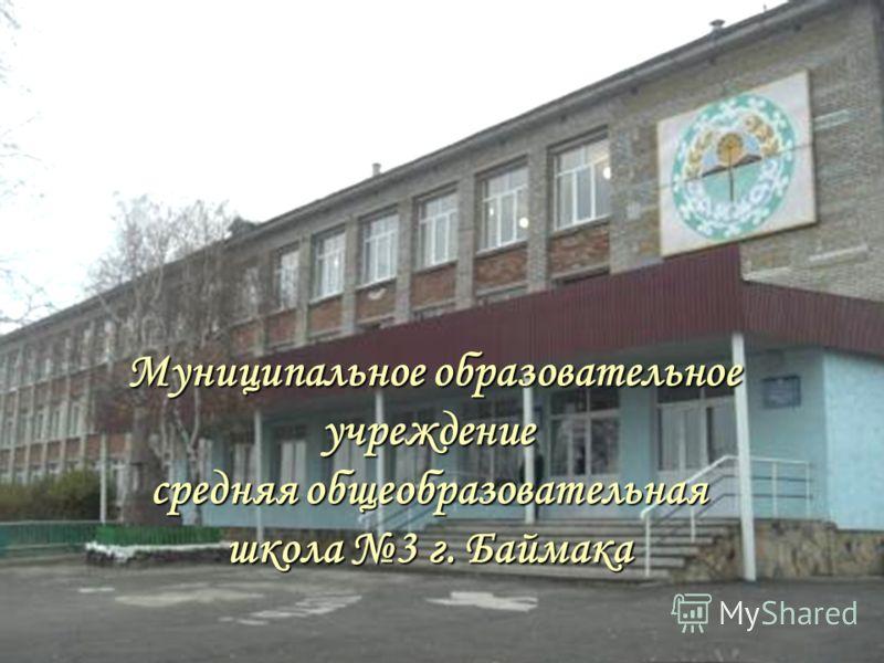 Муниципальное образовательное учреждение средняя общеобразовательная школа 3 г. Баймака Муниципальное образовательное учреждение средняя общеобразовательная школа 3 г. Баймака