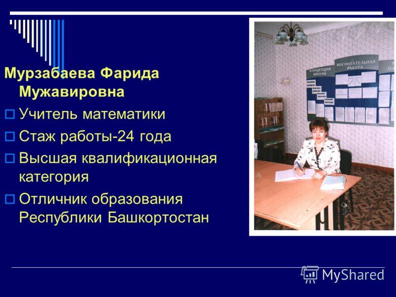 Мурзабаева Фарида Мужавировна Учитель математики Стаж работы-24 года Высшая квалификационная категория Отличник образования Республики Башкортостан