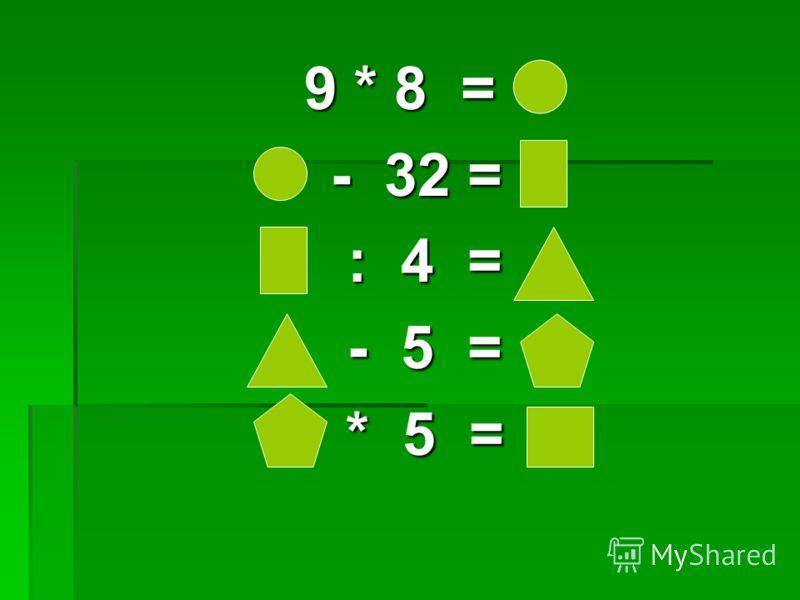 9 * 8 = - 32 = - 32 = : 4 = : 4 = - 5 = - 5 = * 5 = * 5 =