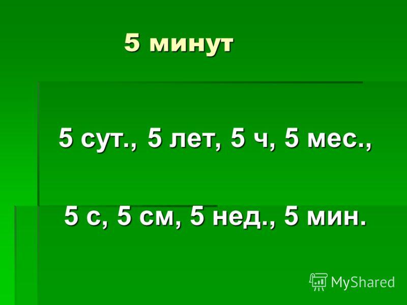 5 минут 5 минут 5 сут., 5 лет, 5 ч, 5 мес., 5 с, 5 см, 5 нед., 5 мин.