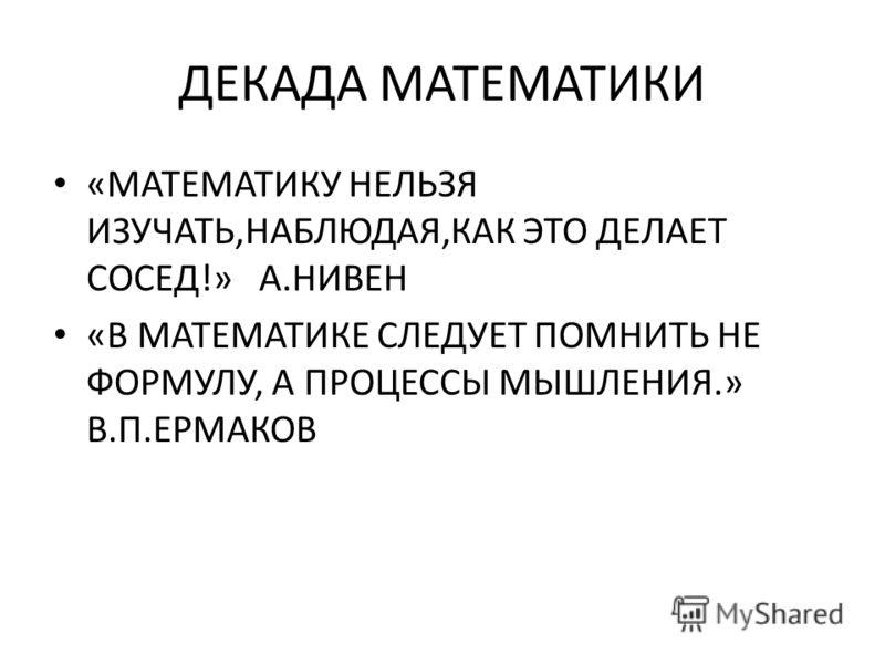 ДЕКАДА МАТЕМАТИКИ «МАТЕМАТИКУ НЕЛЬЗЯ ИЗУЧАТЬ,НАБЛЮДАЯ,КАК ЭТО ДЕЛАЕТ СОСЕД!» А.НИВЕН «В МАТЕМАТИКЕ СЛЕДУЕТ ПОМНИТЬ НЕ ФОРМУЛУ, А ПРОЦЕССЫ МЫШЛЕНИЯ.» В.П.ЕРМАКОВ